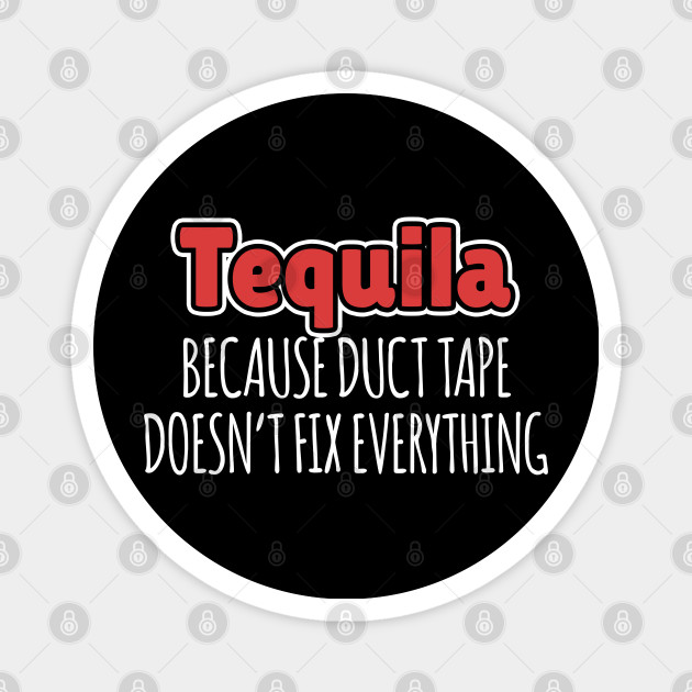 Tequila Because Duct Tape Doesn'T Fix Everything