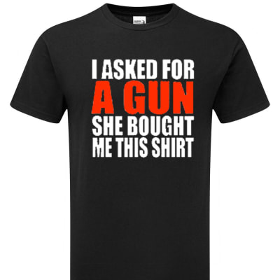 'I Asked For a Gun and She Bought Me This Shirt' Funny Comical T-Shirt