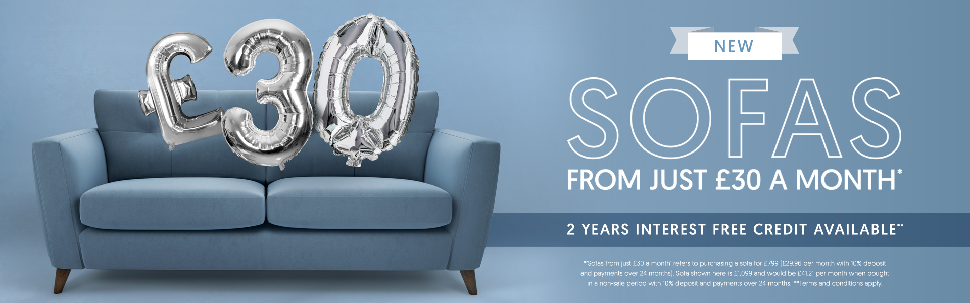 NEW: Sofas from just £34 a month*. 2 years interest free credit available.