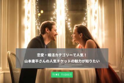 山本庸平さんの 恋愛・婚活カテゴリーで人気!のチケットの取材記事画像
