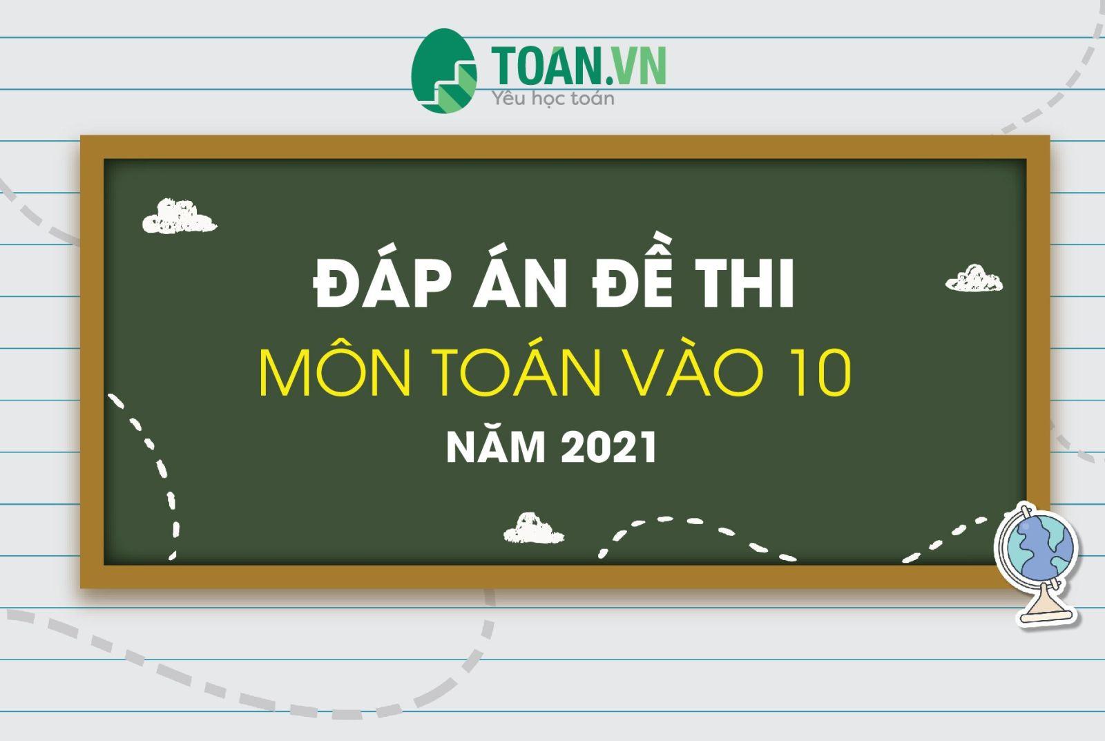 Đáp án đề thi tuyển sinh lớp 10 môn Toán Hà Nội năm 2021
