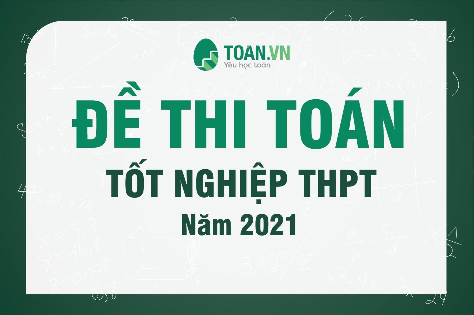 ĐỀ THI MÔN TOÁN THI TỐT NGHIỆP THPT NĂM 2021