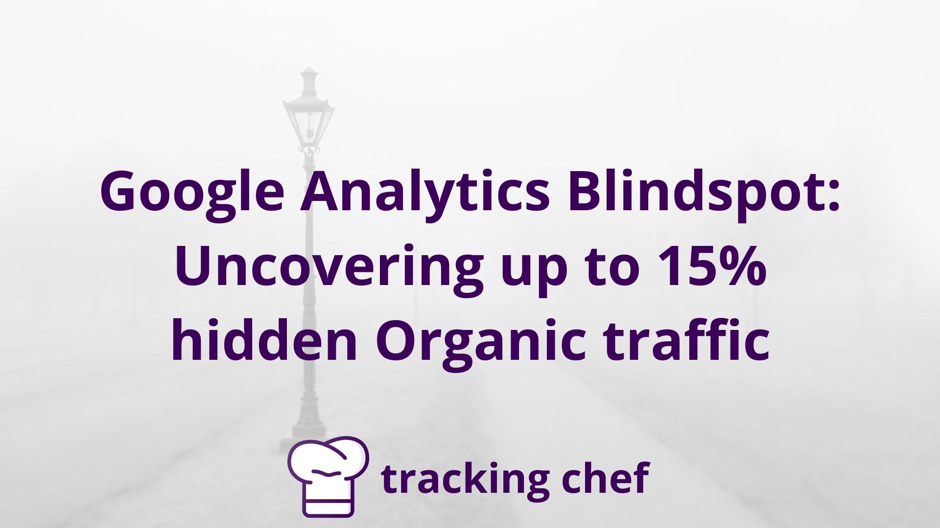 Google Analytics Blindspot: Uncovering up to 15% hidden Organic traffic