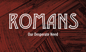 ROMANS: Our Desperate Need