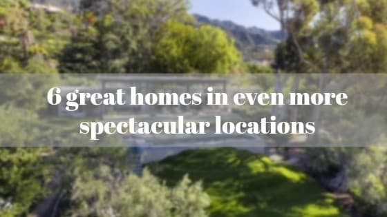 6 great homes in even more spectacular locations