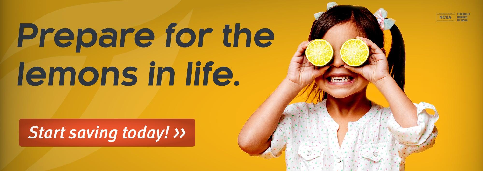 Prepare for the lemons in life. Start saving today!