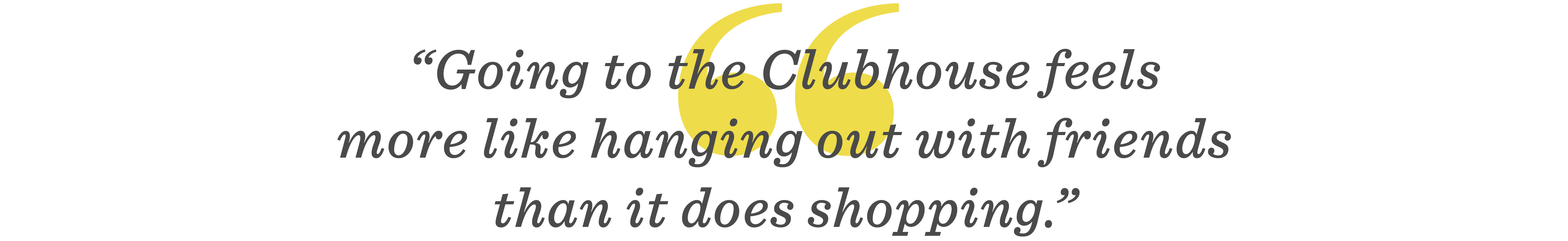 Going to the Clubhouse feels more like hanging out with friends than it does shopping.