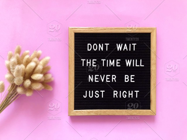 Dont Wait The Time Will Never Be Right Start Begin Do It Now