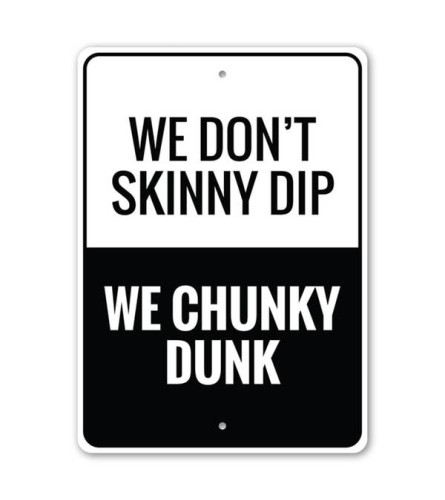 We don't skinny dip We chunky dunk sign