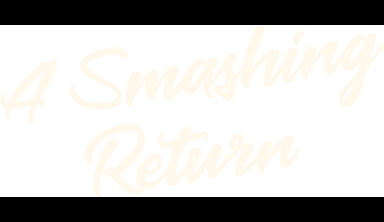 A Smashing Return!