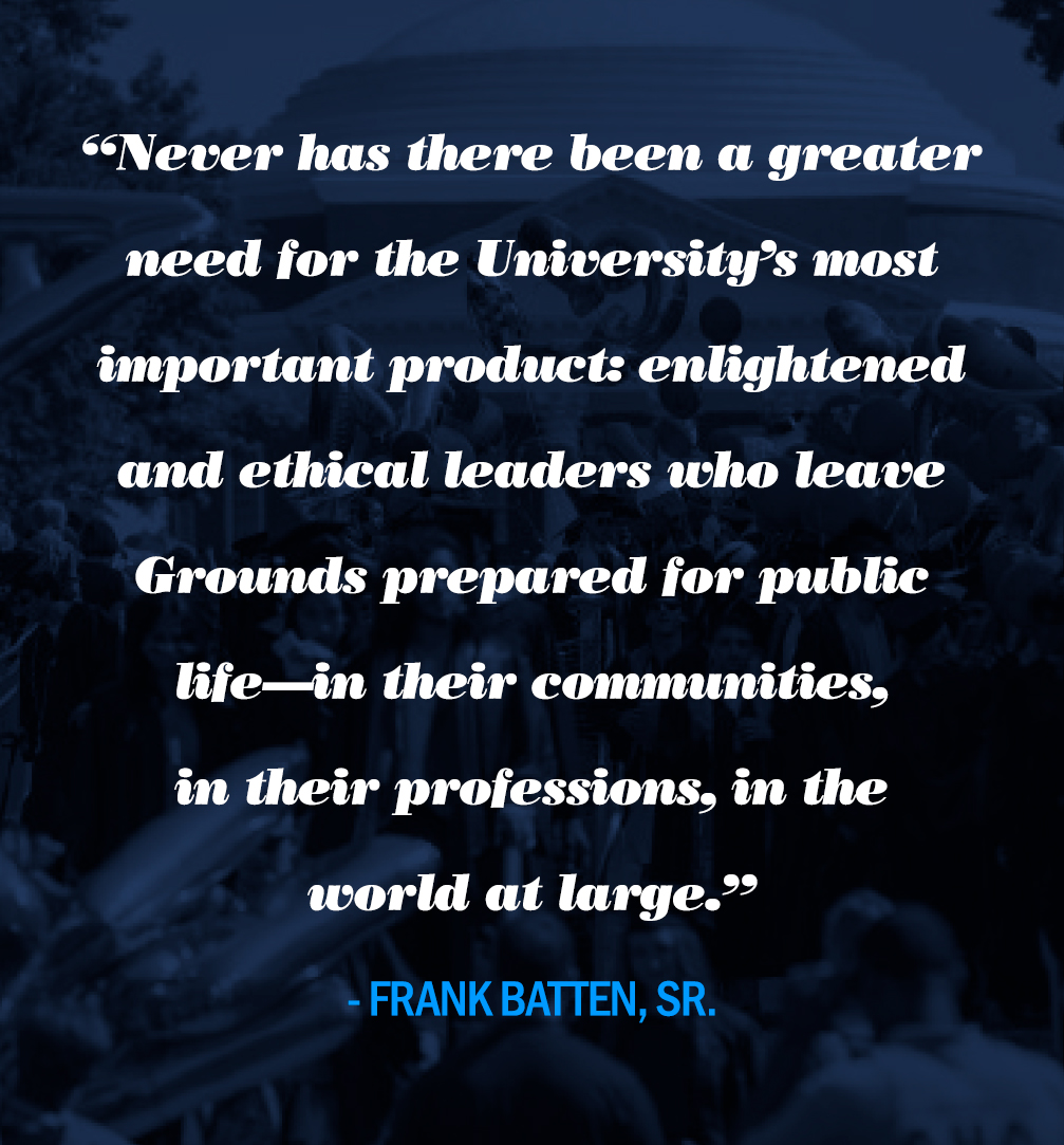 """""""Never has there been a greater need for the University's most important product: enlightened and ethical leaders who leave Grounds prepared for public life—in their communities, in their professions, in the world at large."""""""