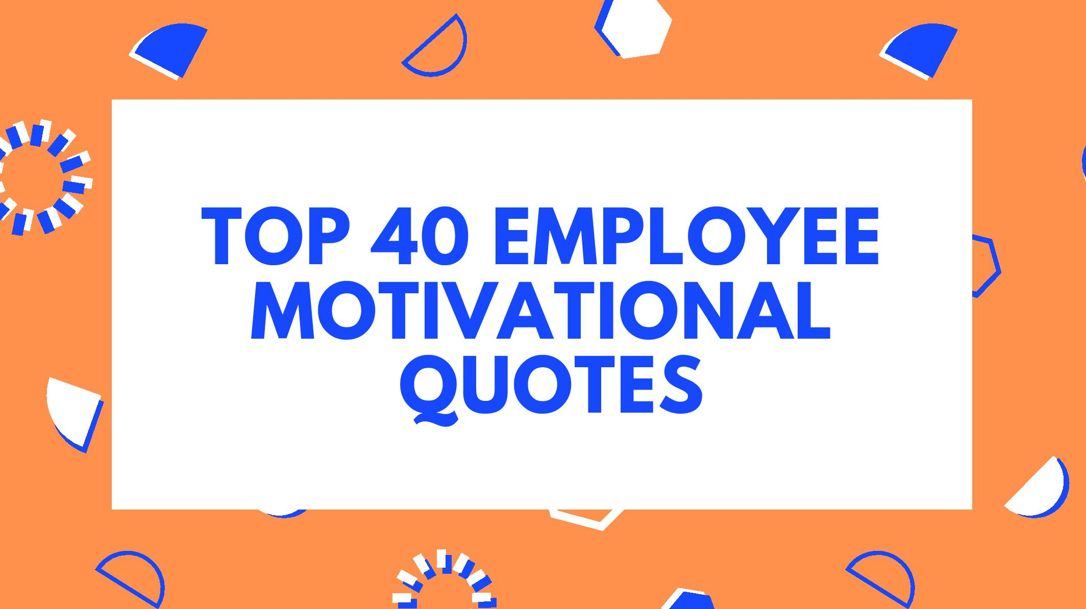 Top 40 Employee Motivational Quotes To Inspire Your Workforce