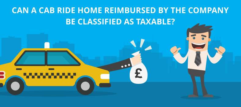 Can a cab ride home reimbursed by the company be classified as taxable?