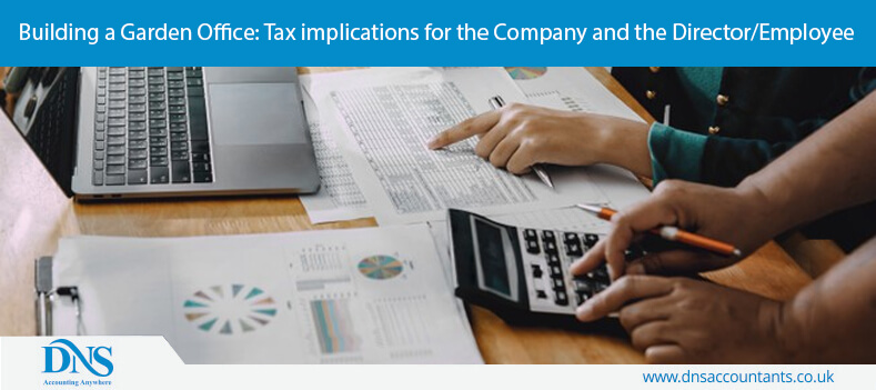 Building a Garden Office: Tax implications for the Company and the Director/Employee
