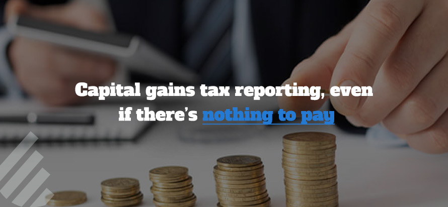 Capital gains tax reporting, even if there's nothing to pay