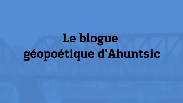 Image sur laquelle on peut lire Blogue géopoétique d'Ahuntsic