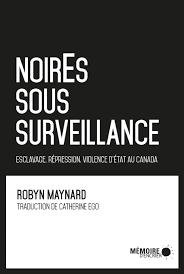 NoirEs sous surveillance : esclavage, répression et violence d'État au Canada, de Robyn Maynard, éditions Mémoire d'encrier, 2018