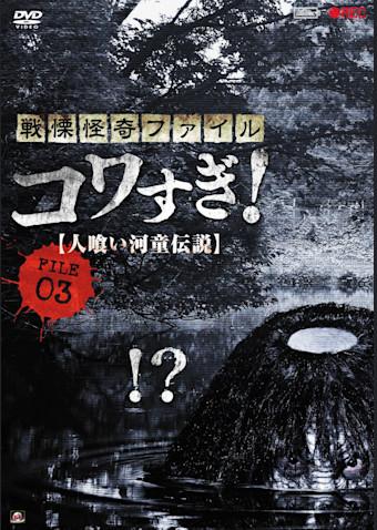 戦慄怪奇ファイル コワすぎ! FILE-03 人喰い河童伝説
