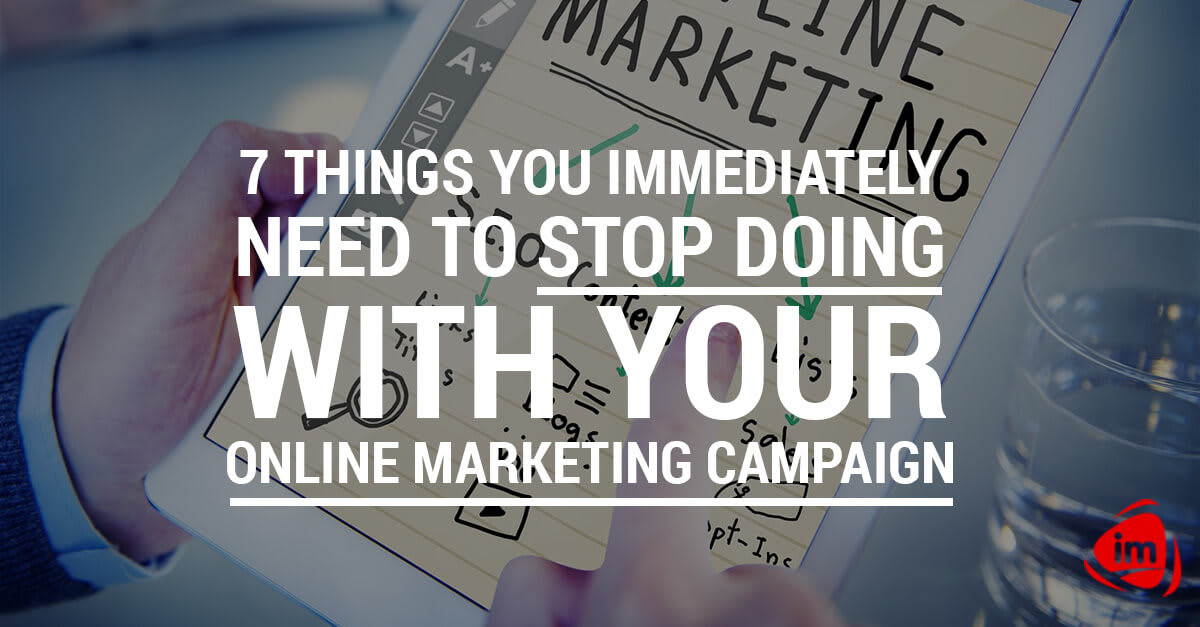 7 things you immediately need to stop doing with your online marketing campaign