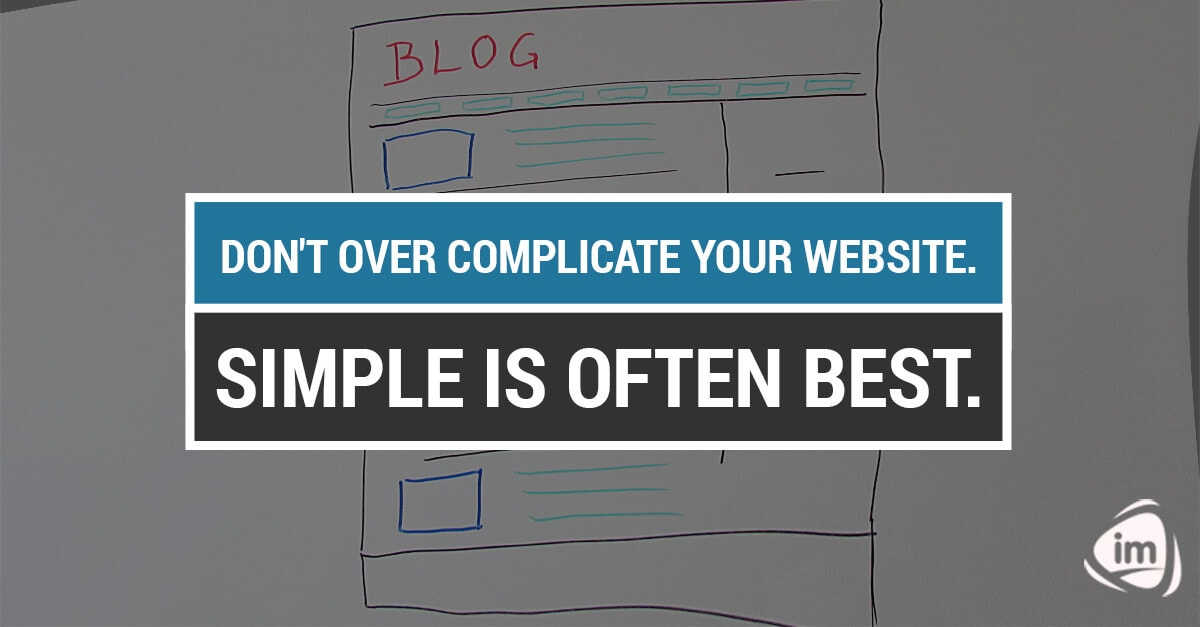 Don't over complicate your website. Simple is often best
