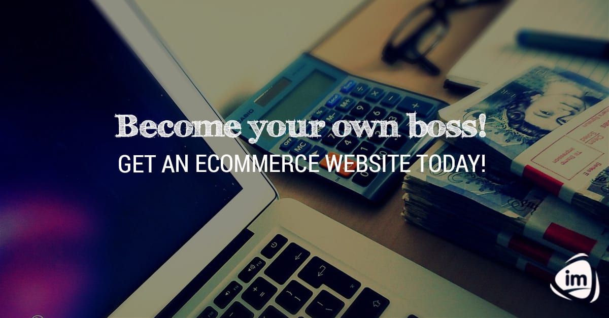 Become your own boss! Get an Ecommerce website today!