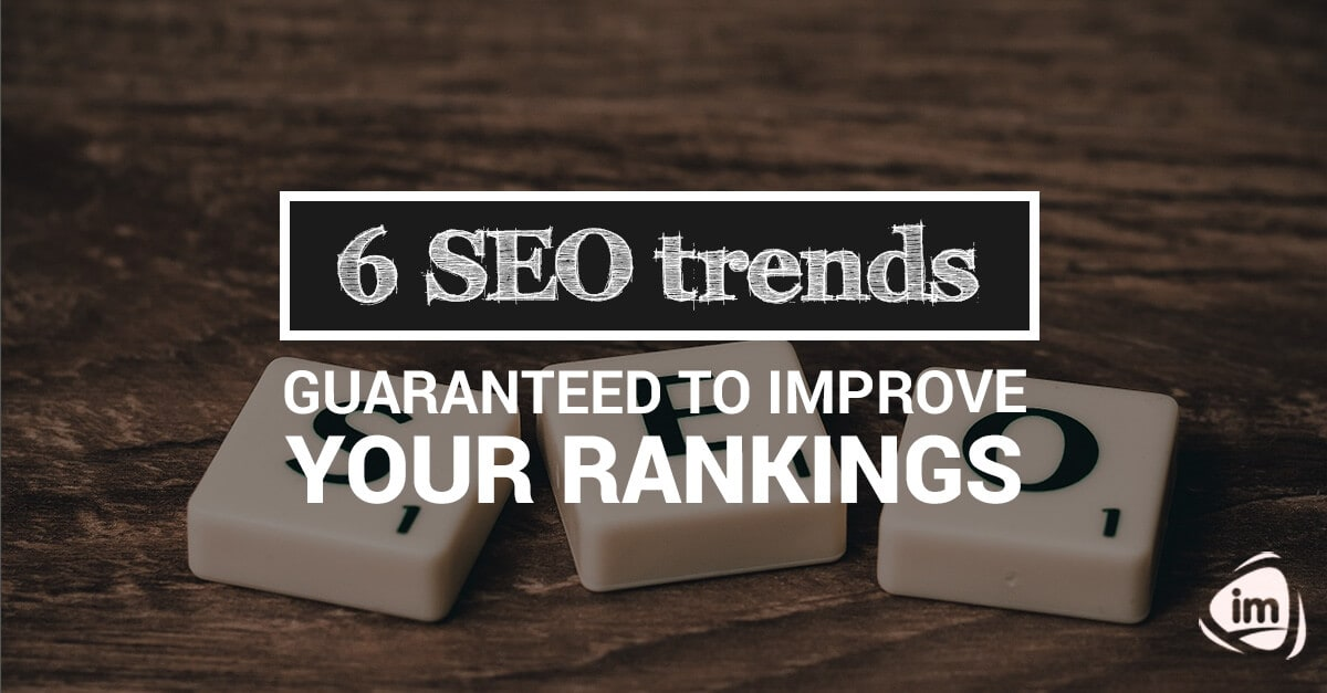 6 SEO trends guaranteed to improve your rankings