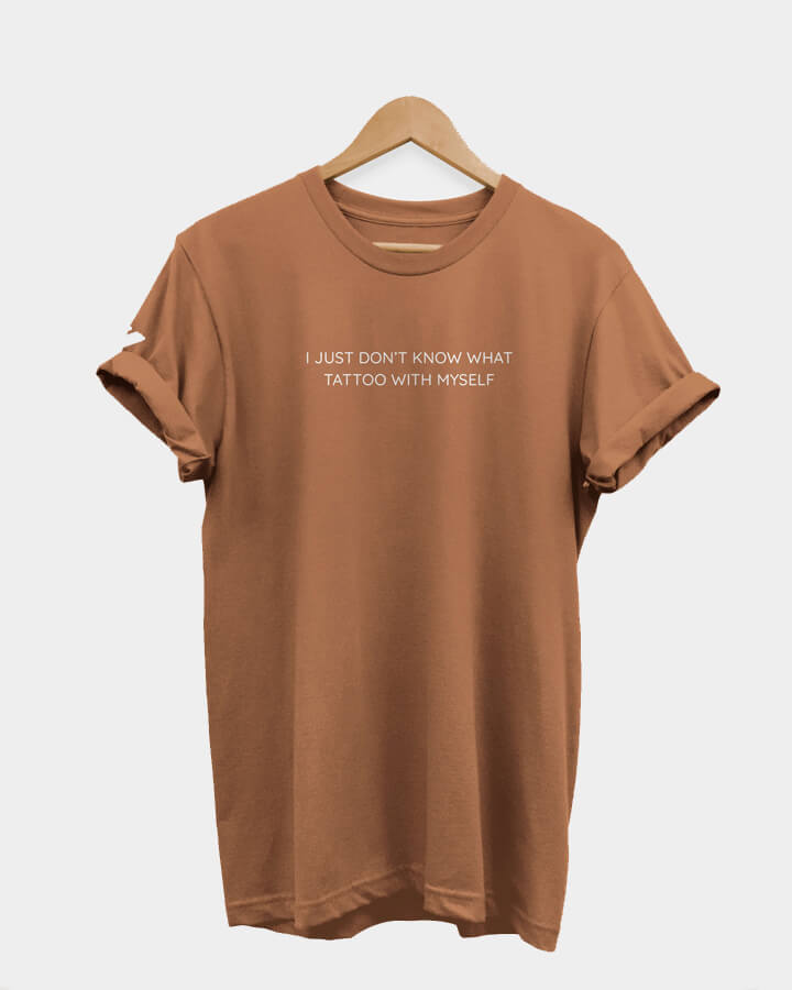I just don't know what tattoo with myself<br/>T-Shirt, caramel.