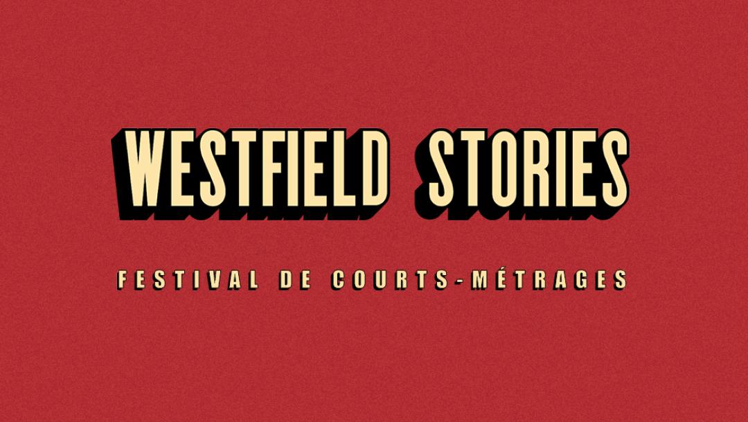 WESTFIELD STORIES, LE FESTIVAL DE COURTS-MÉTRAGES QUI VOUS RACONTE DES HISTOIRES: LES VÔTRES