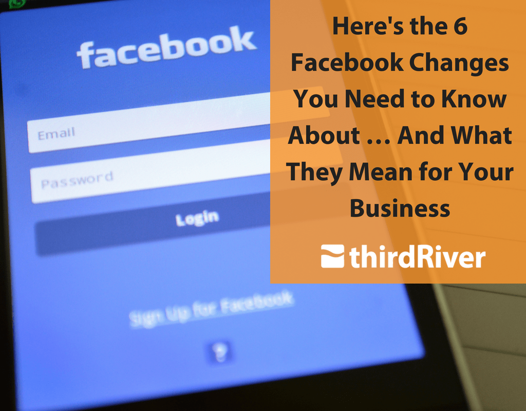 Here's the 6 Facebook Changes You Need to Know About … And What They Mean for Your Business
