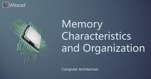 Memory Characteristics and Organization