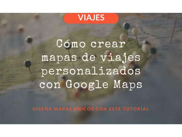 Cómo crear mapas de viajes personalizados con Google Maps