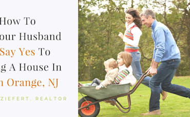 How To Get Your Husband To Say Yes To Buying A House In South Orange, NJ