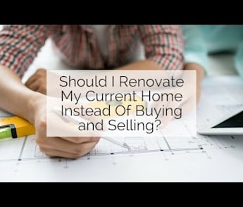 Should I Renovate My Current Home Instead Of Buying and Selling?