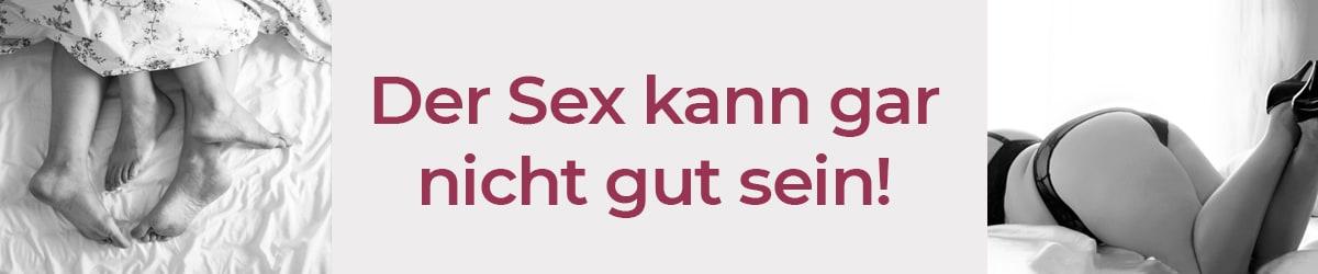 Der Sex kann gar nicht gut sein!