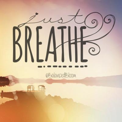 breathe, breath, just breathe