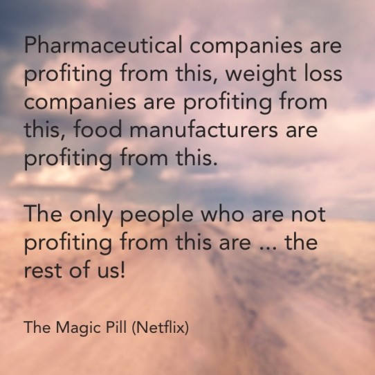 Pharmaceutical companies are profiting from this, weight loss companies are profiting from this, food manufacturers are profiting from this, the only people who are not profiting are the rest of us