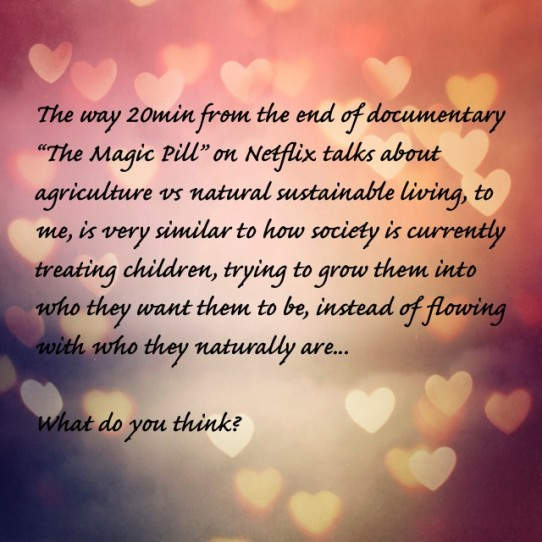 The way, 20 minutes from the end of the documentary The Magic Pill on Netflix talks about agriculture vs natural sustainable living, to me, is very similar to how society is currently treating children, trying to grow them into who they want them to be, instead of flowing with who they naturally are