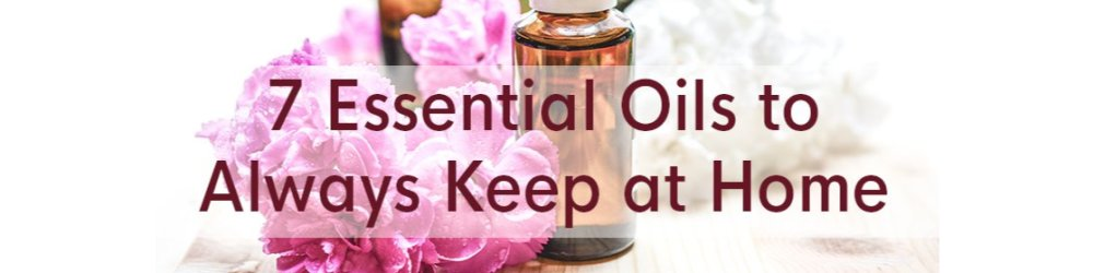 7 Essential Oils to Always Keep at Home
