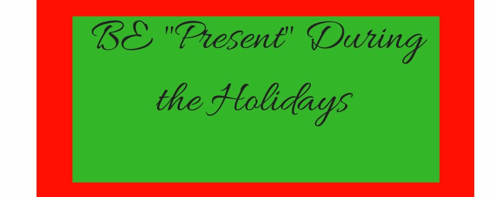 "Be ""Present"" During the Holidays"