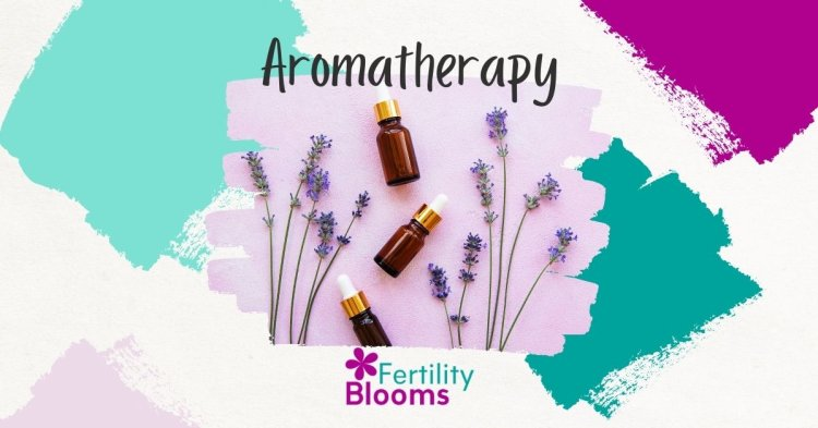 The benefits of aromatherapy to reduce stress while battling infertility
