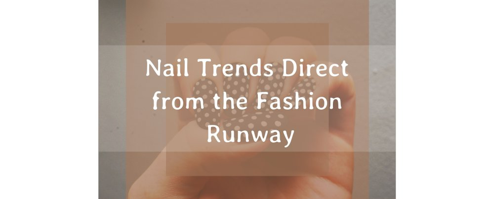 Top Nail Trends Direct from the Fashion Runway
