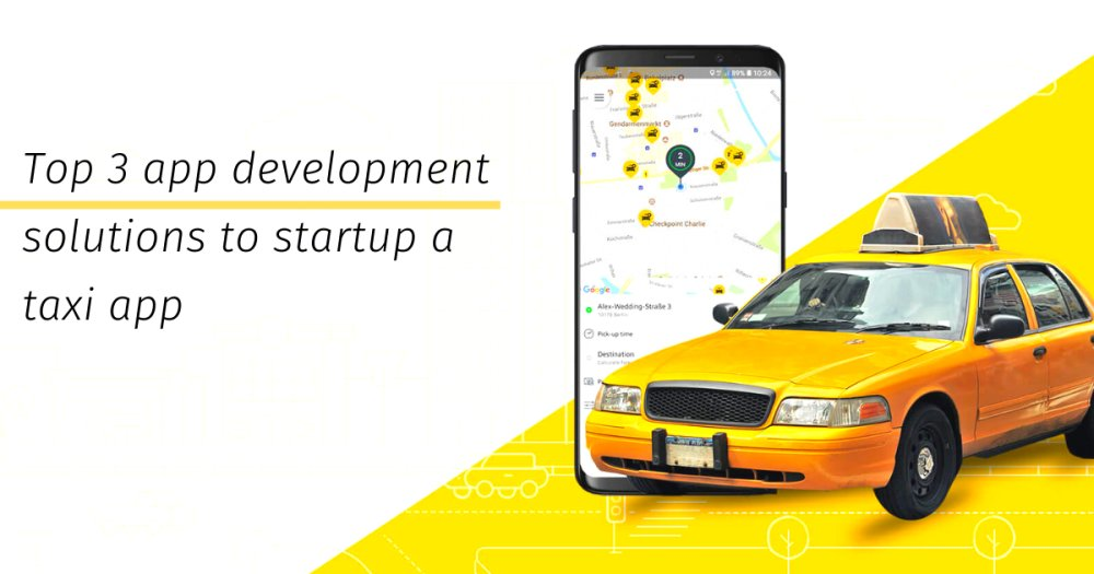 Top 3 app development solutions to startup a taxi app