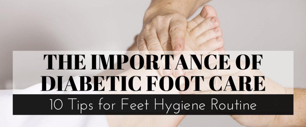 The Importance of Diabetic Foot Care: 10 Tips for Feet Hygiene Routine