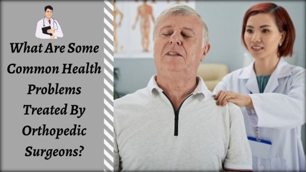 What Are Some Common Health Problems Treated By Orthopedic Surgeons?