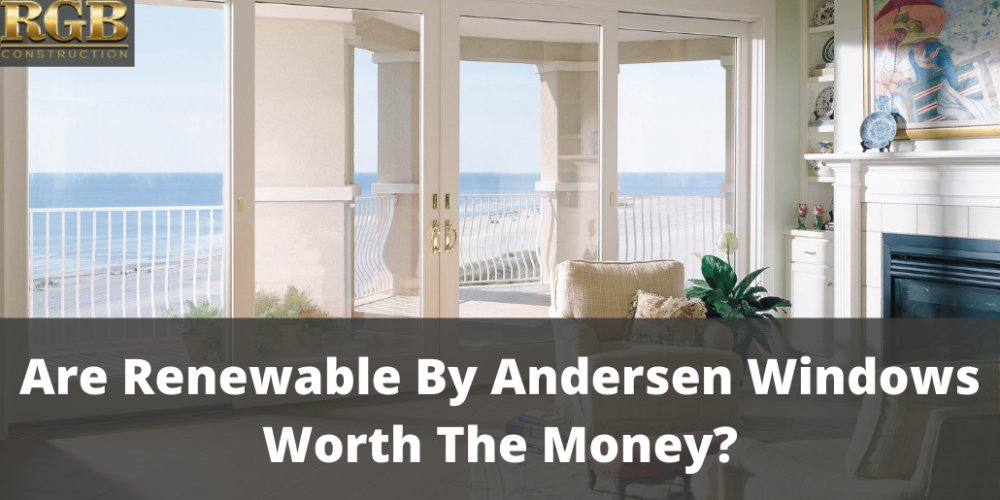 Are Renewable By Andersen Windows Worth The Money?