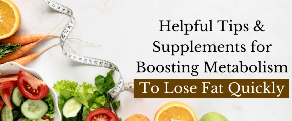 Helpful Tips and Supplements in Boosting Metabolism To Lose Fat Quickly