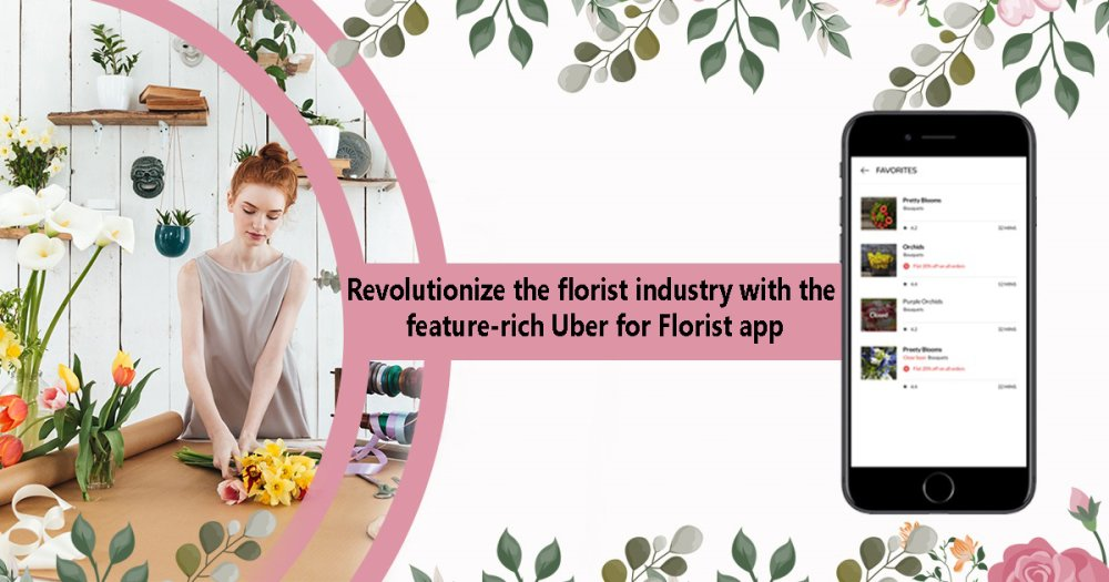 Revolutionize the florist industry with the feature-rich Uber for Florist app