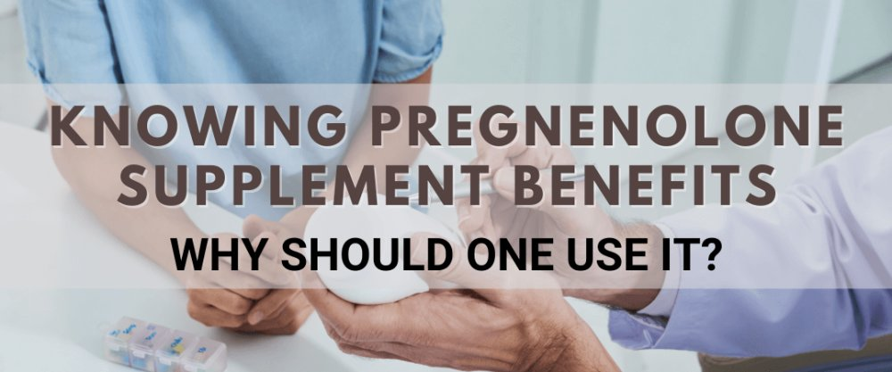 Knowing Pregnenolone Supplement Benefits: Why Should One Use It?