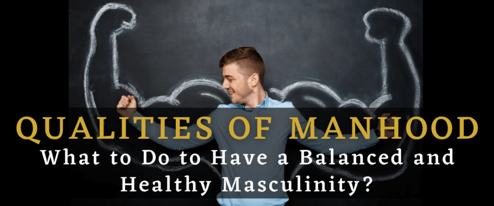 Qualities of Manhood: What to Do to Have a Balanced and Healthy Masculinity?
