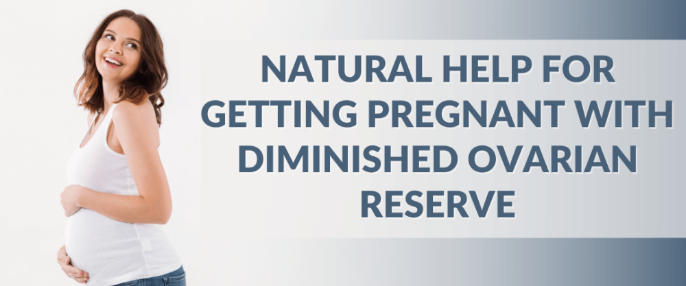 Natural Help for Getting Pregnant with Diminished Ovarian Reserve